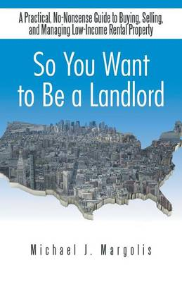 So You Want to Be a Landlord: A Practical, No-Nonsense Guide to Buying, Selling, and Managing Low-Income Rental Property (Paperback)