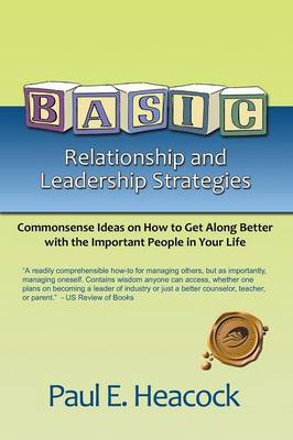 Basic Relationship and Leadership Strategies: Commonsense Ideas on How to Get Along Better with the Important People in Your Life (Paperback)