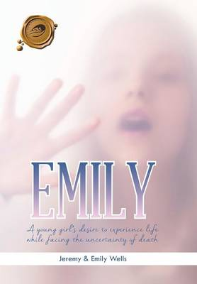 Emily: A Young Girl's Desire to Experience Life While Facing the Uncertainty of Death (Hardback)