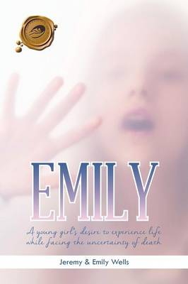 Emily: A Young Girl's Desire to Experience Life While Facing the Uncertainty of Death (Paperback)