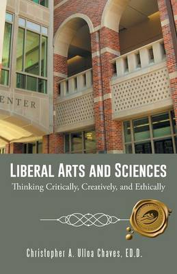 Liberal Arts and Sciences: Thinking Critically, Creatively, and Ethically (Paperback)