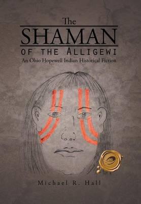 The Shaman of the Alligewi: An Ohio Hopewell Indian Historical Fiction (Hardback)