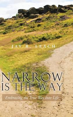 Narrow Is the Way: Embracing the True Way Into Life (Hardback)
