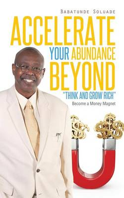 Accelerate Your Abundance Beyond Think and Grow Rich: Become a Money Magnet (Paperback)