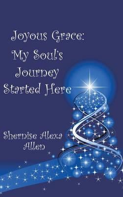 Joyous Grace: My Soul's Journey Started Here (Hardback)