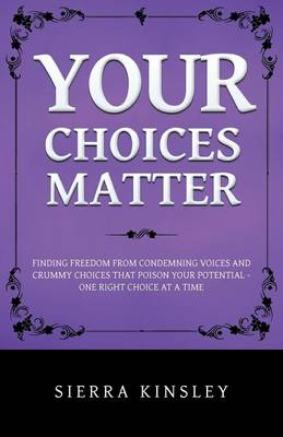 Your Choices Matter: Finding Freedom from Condemning Voices and Crummy Choices That Poison Your Potential - One Right Choice at a Time (Paperback)