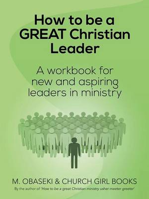 How to Be a Great Christian Leader: A Workbook for New and Aspiring Leaders in Ministry (Paperback)