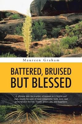 Battered, Bruised But Blessed: A Glimpse Into the Journey of Woman as It Begins and Ends Simply Because of Their Remarkable Faith, Love, and Perseverance for Life, Family, Peace, Joy, and Happiness (Paperback)