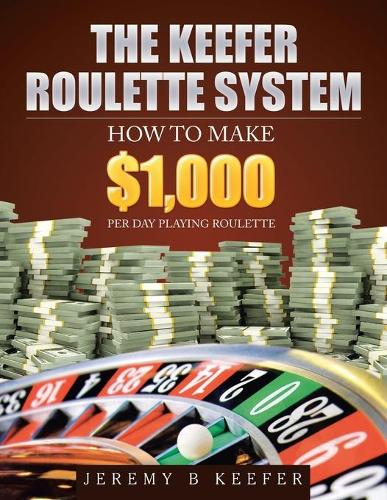 The Keefer Roulette System: How to Make $1,000 Per Day Playing Roulette (Paperback)