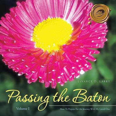 Passing the Baton: How-To Prepare for the Journey with My End of Life Loved One. (Paperback)