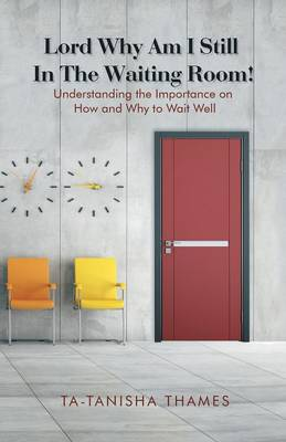 Lord, Why Am I Still in the Waiting Room?: Understanding the Importance of How and Why to Wait Well (Paperback)