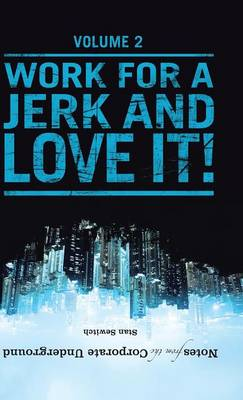 Notes from the Corporate Underground: Volume II: Work for a Jerk and Love It! (Hardback)