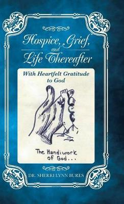 Hospice, Grief, and Life Thereafter: With Heartfelt Gratitude to God (Hardback)