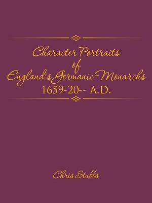 Character Portraits of England's Germanic Monarchs 1659-20-- A.D. (Paperback)