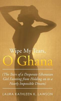 Wipe My Tears, O Ghana: The Tears of a Desperate Ghanaian Girl Fainting from Holding on to a Nearly Impossible Dream (Hardback)