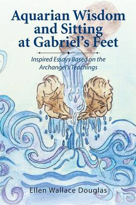 Aquarian Wisdom and Sitting at Gabriel's Feet: Inspired Essays Based on the Archangel's Teachings (Paperback)