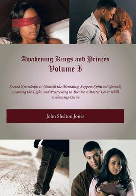 Awakening Kings and Princes Volume I: Sacred Knowledge to Nourish the Mentality, Support Spiritual Growth, Learning the Light, and Progressing to Become a Master Lover While Embracing Desire (Hardback)