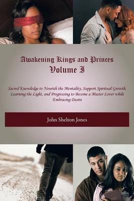 Awakening Kings and Princes Volume I: Sacred Knowledge to Nourish the Mentality, Support Spiritual Growth, Learning the Light, and Progressing to Become a Master Lover While Embracing Desire (Paperback)