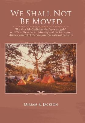 We Shall Not Be Moved: The May 4th Coalition, the Gym Struggle at Kent State University of 1977 and the Question of Ultimate National Control of the Vietnam Era (Hardback)