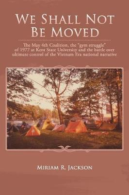 We Shall Not Be Moved: The May 4th Coalition, the Gym Struggle at Kent State University of 1977 and the Question of Ultimate National Control of the Vietnam Era (Paperback)