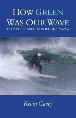 How Green Was Our Wave: The Dawn of Surfing in Ireland (Paperback)
