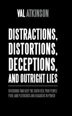 Distractions, Distortions, Deceptions, and Outright Lies: Diversions That Keep the South Red, Poor People Poor, and Plutocrats and Oligarchs in Power (Hardback)