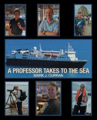 A Professor Takes to the Sea: Learning the Ropes on the National Geographic Explorer Volume I Epic South America 2013 (Paperback)