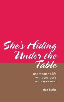 She's Hiding Under the Table: One Woman's Life with Asperger's and Depression (Hardback)