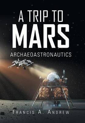 A Trip to Mars: Archaeoastronautics (Hardback)