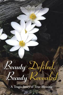 Beauty Defiled, Beauty Revealed: A Tragic Story of True Blessing (Paperback)