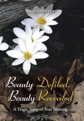 Beauty Defiled, Beauty Revealed: A Tragic Story of True Blessing (Hardback)