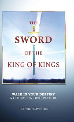 The Sword of the King of Kings: Walk in Your Destiny a Course in Discipleship (Hardback)