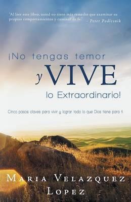 No Tengas Temor y Vive Lo Extraordinario!: Cinco Pasos Claves Para Vivir y Lograr Todo Lo Que Dios Tiene Para Ti (Paperback)