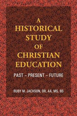 A Historical Study of Christian Education: Past - Present - Future (Paperback)