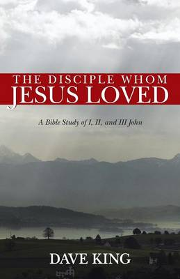 The Disciple Whom Jesus Loved: A Bible Study of I, II, and III John (Paperback)