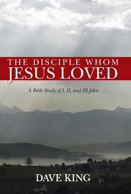 The Disciple Whom Jesus Loved: A Bible Study of I, II, and III John (Hardback)