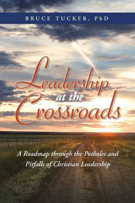 Leadership at the Crossroads: A Roadmap Through the Potholes and Pitfalls of Christian Leadership (Paperback)