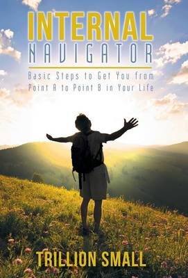 Internal Navigator: Basic Steps to Get You from Point A to Point B in Your Life (Hardback)