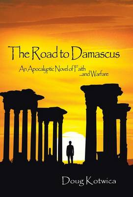 The Road to Damascus: An Apocalyptic Novel of Faith and Warfare (Hardback)