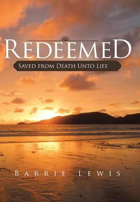 Redeemed: Saved from Death Unto Life (Hardback)