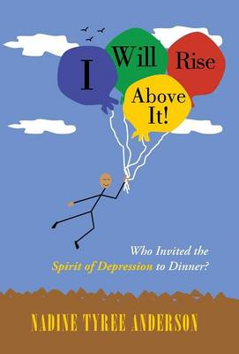 I Will Rise Above It!: Who Invited the Spirit of Depression to Dinner? (Hardback)
