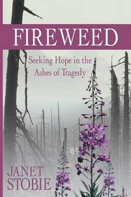 Fireweed: Seeking Hope in the Ashes of Tragedy (Paperback)
