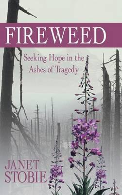 Fireweed: Seeking Hope in the Ashes of Tragedy (Hardback)