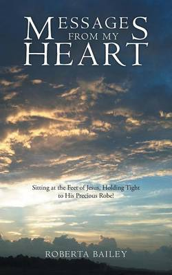Messages from My Heart: Sitting at the Feet of Jesus, Holding Tight to His Precious Robe! (Paperback)