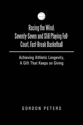Racing the Wind: Seventy-Seven and Still Playing Full-Court, Fast-Break Basketball: Achieving Athletic Longevity, a Gift That Keeps on (Paperback)