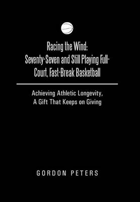 Racing the Wind: Seventy-Seven and Still Playing Full-Court, Fast-Break Basketball: Achieving Athletic Longevity, a Gift That Keeps on (Hardback)