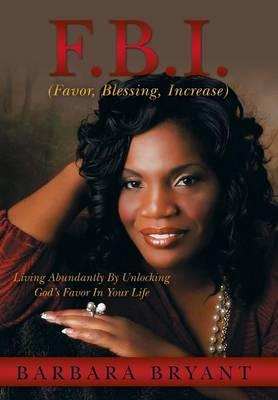 F.B.I. (Favor, Blessing, Increase): Living Abundantly by Unlocking God's Favor in Your Life (Hardback)