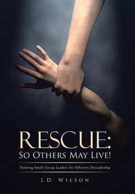 Rescue: So Others May Live!: Training Small Group Leaders for Effective Discipleship (Hardback)