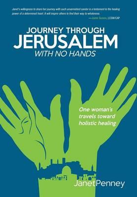 Journey Through Jerusalem with No Hands: One Woman's Travel Toward Holistic Healing (Hardback)