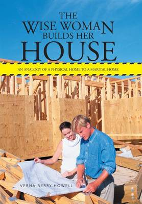 The Wise Woman Builds Her House: An Analogy of a Physical Home to a Marital Home (Hardback)